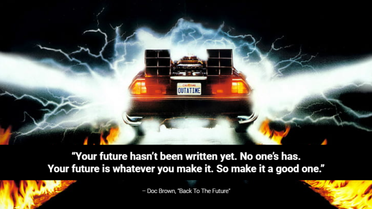 Your future hasn't been written yet. No one's has. Your future is whatever you make it. So make it a good one.